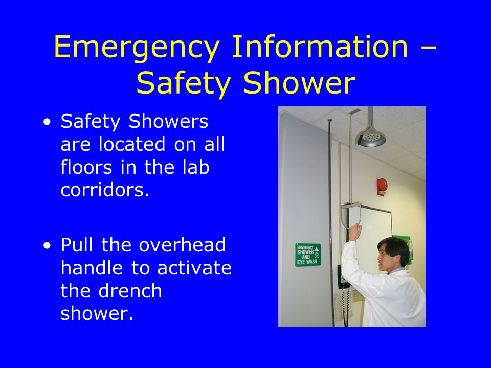 Emergency Information – Safety Shower Safety Showers are located on all floors in the lab corridors.