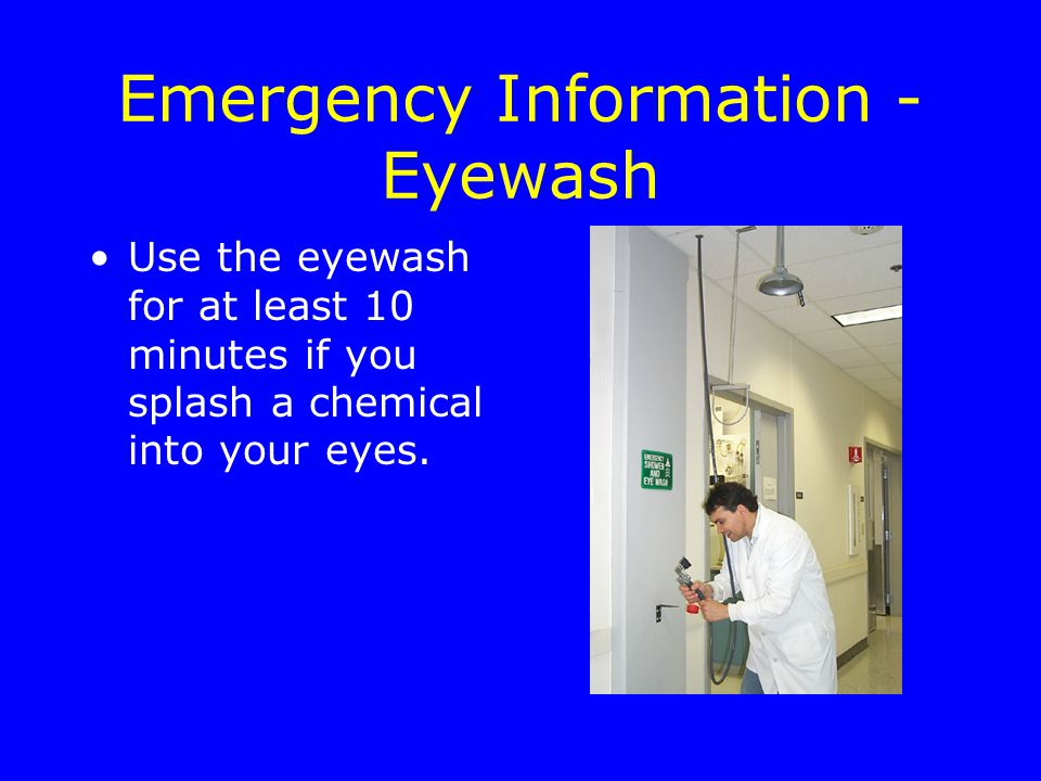 Emergency Information - Eyewash Use the eyewash for at least 10 minutes if you splash a chemical into your eyes.