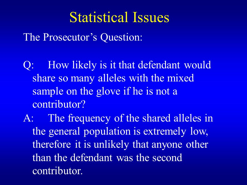 Statistical Issues The Prosecutor's Question: Q:How likely is it that defendant would share so many alleles with the mixed sample on the glove if he is not a contributor.