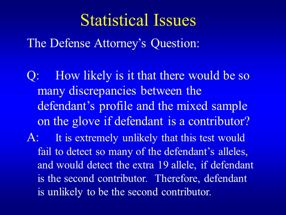 Statistical Issues The Defense Attorney's Question: Q:How likely is it that there would be so many discrepancies between the defendant's profile and the mixed sample on the glove if defendant is a contributor.