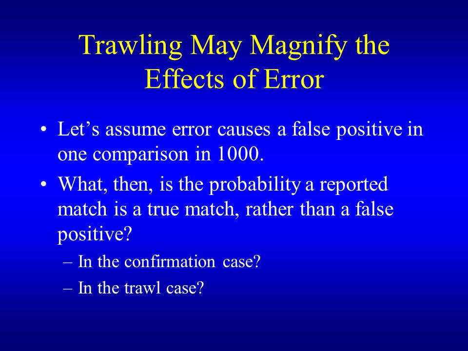 Trawling May Magnify the Effects of Error Let's assume error causes a false positive in one comparison in 1000.
