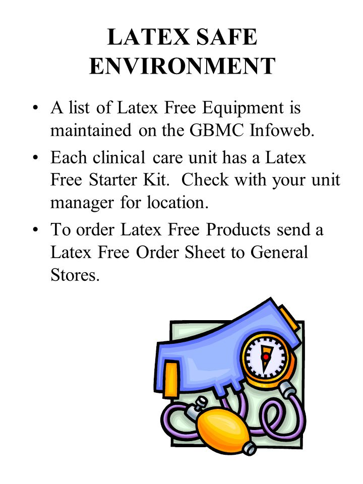 LATEX SAFE ENVIRONMENT A list of Latex Free Equipment is maintained on the GBMC Infoweb.