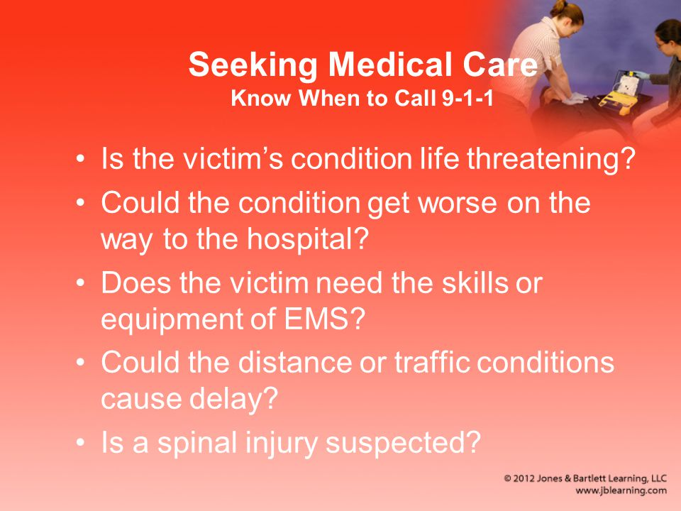 Seeking Medical Care Know When to Call 9-1-1 Is the victim's condition life threatening.