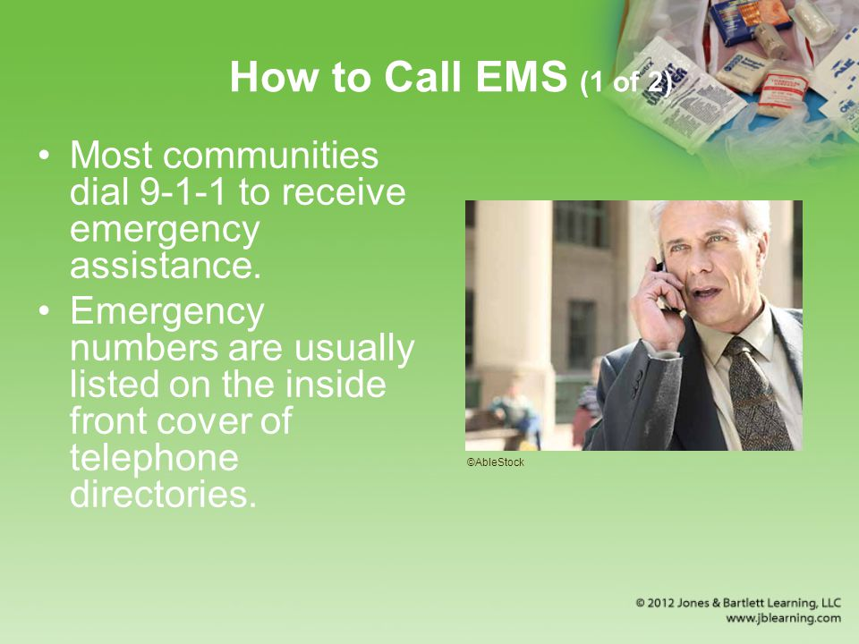 How to Call EMS (1 of 2) Most communities dial 9-1-1 to receive emergency assistance.