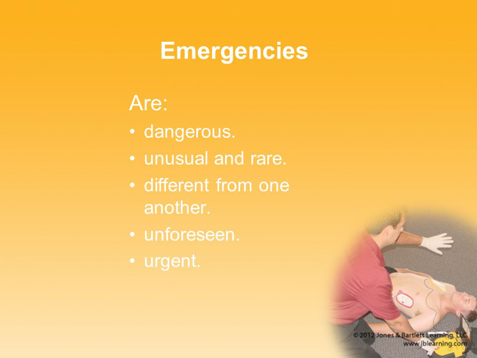 Emergencies Are: dangerous. unusual and rare. different from one another. unforeseen. urgent.