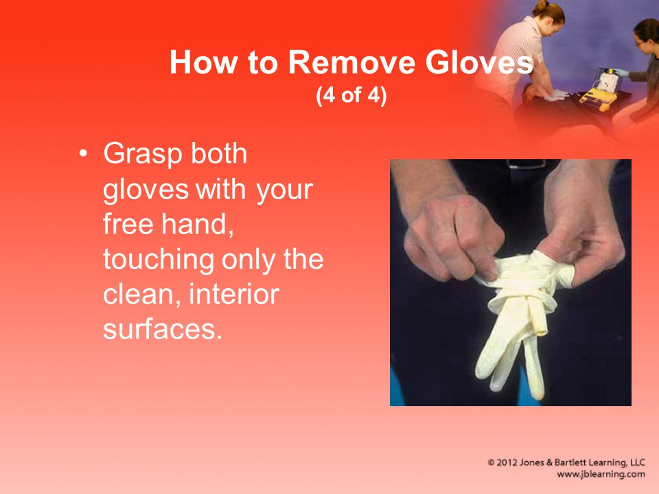 How to Remove Gloves (4 of 4) Grasp both gloves with your free hand, touching only the clean, interior surfaces.