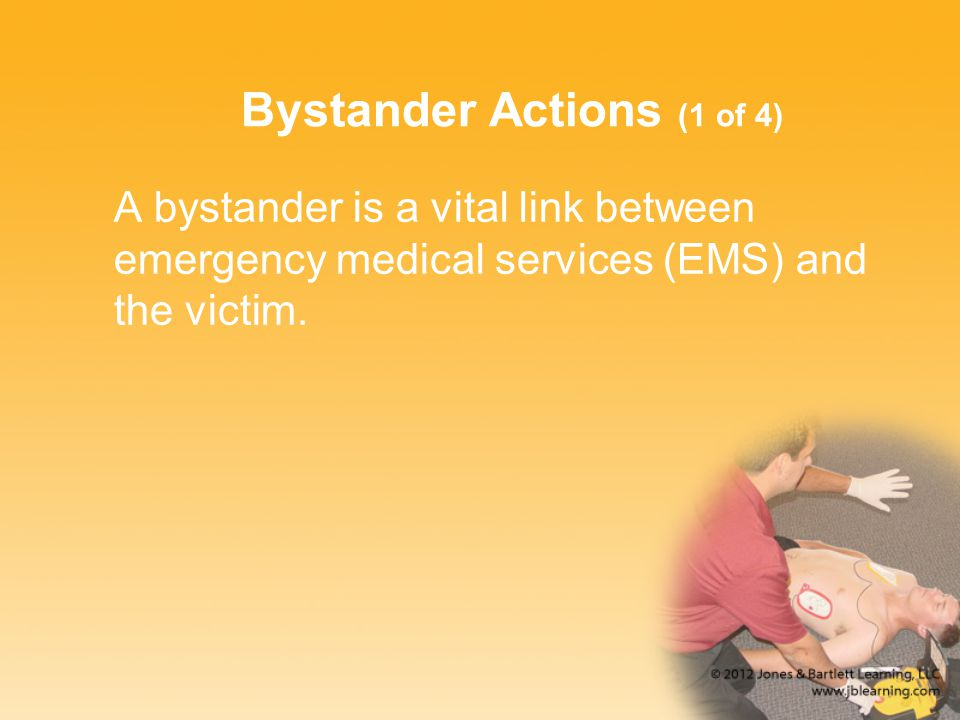Bystander Actions (1 of 4) A bystander is a vital link between emergency medical services (EMS) and the victim.
