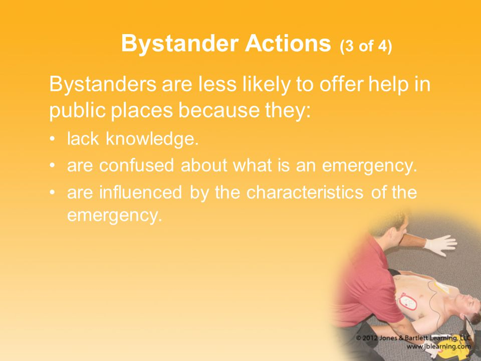 Bystander Actions (3 of 4) Bystanders are less likely to offer help in public places because they: lack knowledge.