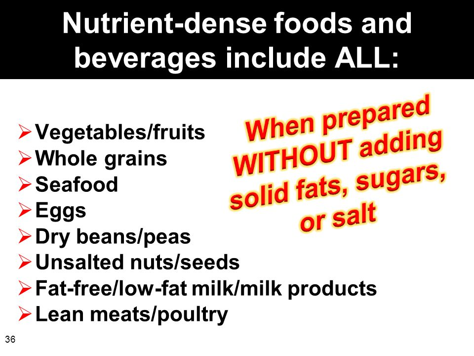 36 Nutrient-dense foods and beverages include ALL:  Vegetables/fruits  Whole grains  Seafood  Eggs  Dry beans/peas  Unsalted nuts/seeds  Fat-fr