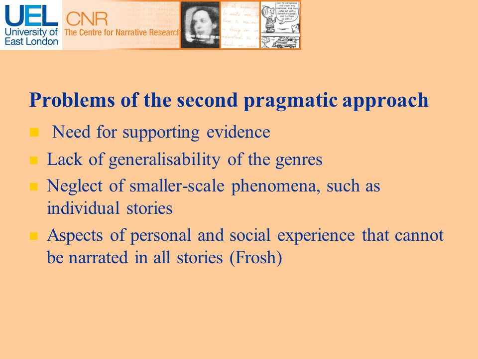 Problems of the second pragmatic approach Need for supporting evidence Lack of generalisability of the genres Neglect of smaller-scale phenomena, such as individual stories Aspects of personal and social experience that cannot be narrated in all stories (Frosh)