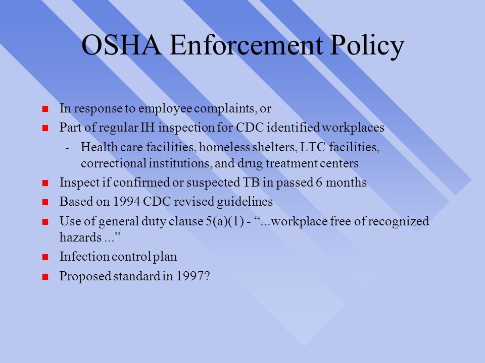 OSHA Enforcement Policy n In response to employee complaints, or n Part of regular IH inspection for CDC identified workplaces - Health care facilities, homeless shelters, LTC facilities, correctional institutions, and drug treatment centers n Inspect if confirmed or suspected TB in passed 6 months n Based on 1994 CDC revised guidelines n Use of general duty clause 5(a)(1) - ...workplace free of recognized hazards... n Infection control plan n Proposed standard in 1997