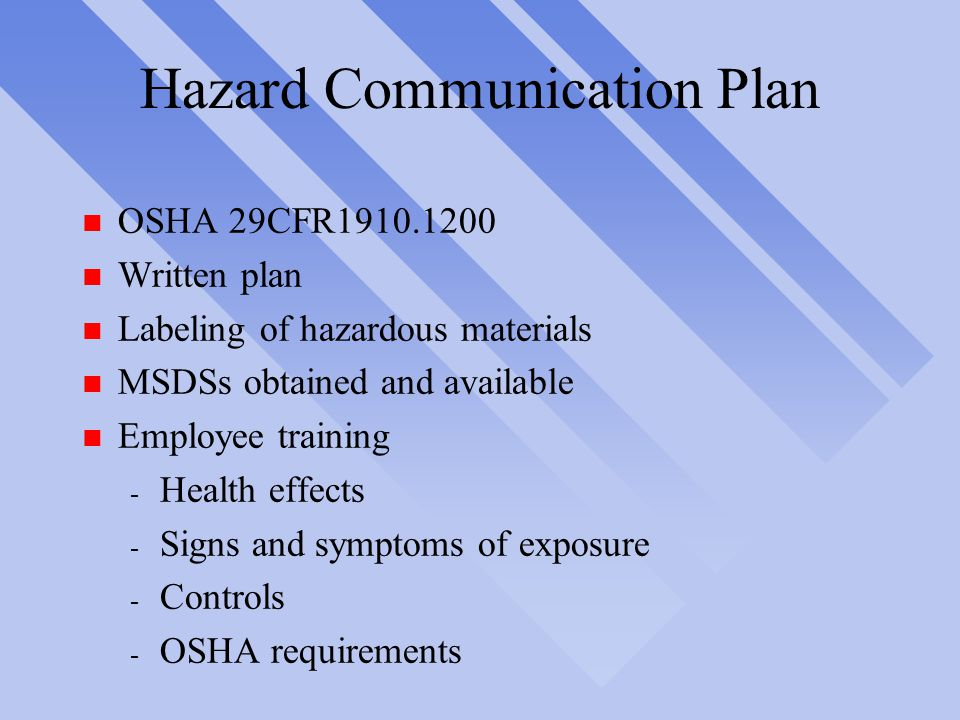 Hazard Communication Plan n OSHA 29CFR1910.1200 n Written plan n Labeling of hazardous materials n MSDSs obtained and available n Employee training - Health effects - Signs and symptoms of exposure - Controls - OSHA requirements