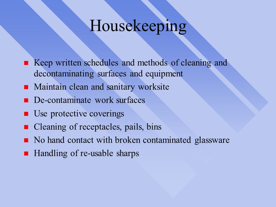 Housekeeping n Keep written schedules and methods of cleaning and decontaminating surfaces and equipment n Maintain clean and sanitary worksite n De-contaminate work surfaces n Use protective coverings n Cleaning of receptacles, pails, bins n No hand contact with broken contaminated glassware n Handling of re-usable sharps
