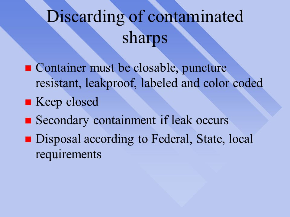 Discarding of contaminated sharps n Container must be closable, puncture resistant, leakproof, labeled and color coded n Keep closed n Secondary containment if leak occurs n Disposal according to Federal, State, local requirements