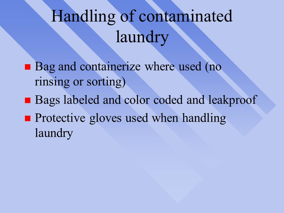 Handling of contaminated laundry n Bag and containerize where used (no rinsing or sorting) n Bags labeled and color coded and leakproof n Protective gloves used when handling laundry