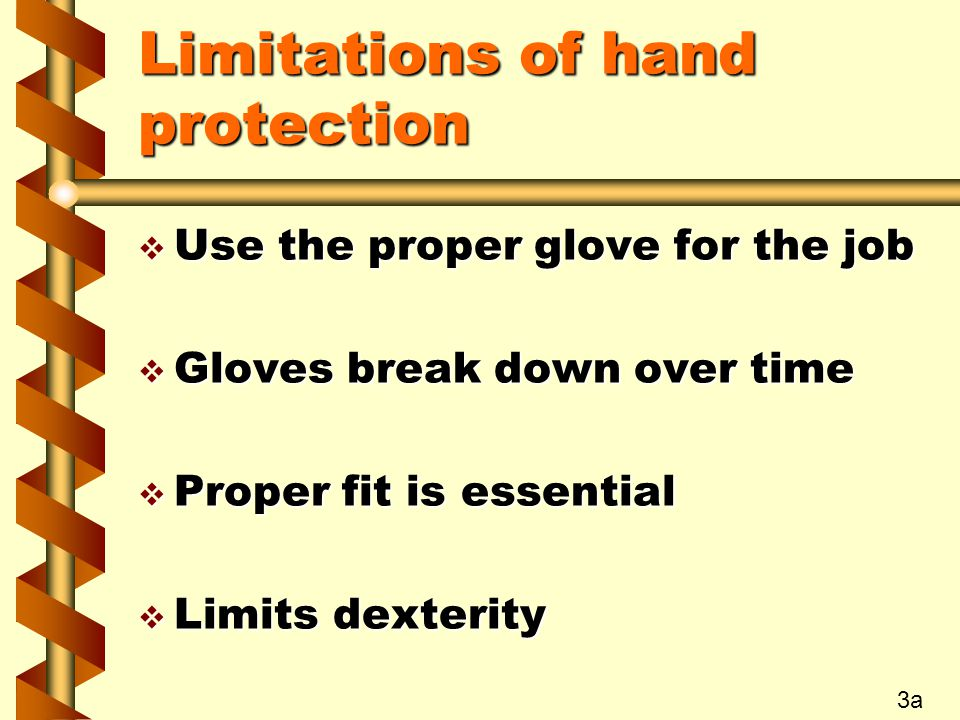 Limitations of hand protection v Use the proper glove for the job v Gloves break down over time v Proper fit is essential v Limits dexterity 3a