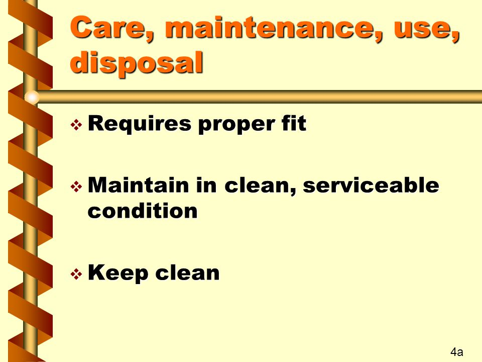 Care, maintenance, use, disposal v Requires proper fit v Maintain in clean, serviceable condition v Keep clean 4a