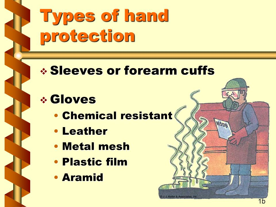 Types of hand protection v Sleeves or forearm cuffs v Gloves Chemical resistantChemical resistant LeatherLeather Metal meshMetal mesh Plastic filmPlastic film AramidAramid 1b