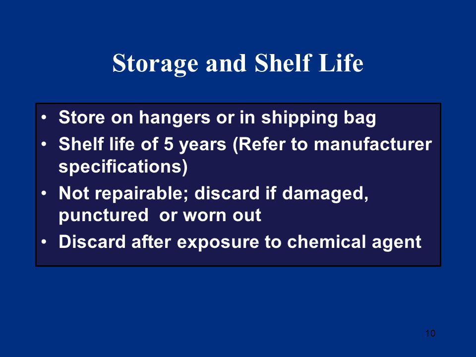 10 Storage and Shelf Life Store on hangers or in shipping bag Shelf life of 5 years (Refer to manufacturer specifications) Not repairable; discard if damaged, punctured or worn out Discard after exposure to chemical agent