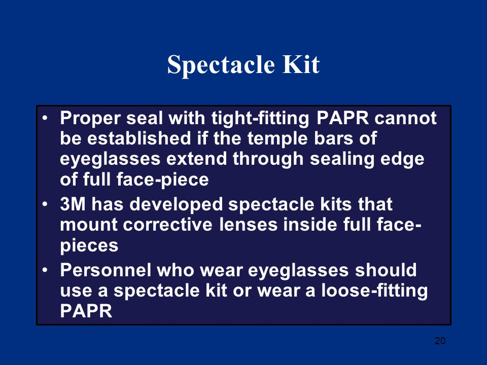 20 Spectacle Kit Proper seal with tight-fitting PAPR cannot be established if the temple bars of eyeglasses extend through sealing edge of full face-piece 3M has developed spectacle kits that mount corrective lenses inside full face- pieces Personnel who wear eyeglasses should use a spectacle kit or wear a loose-fitting PAPR