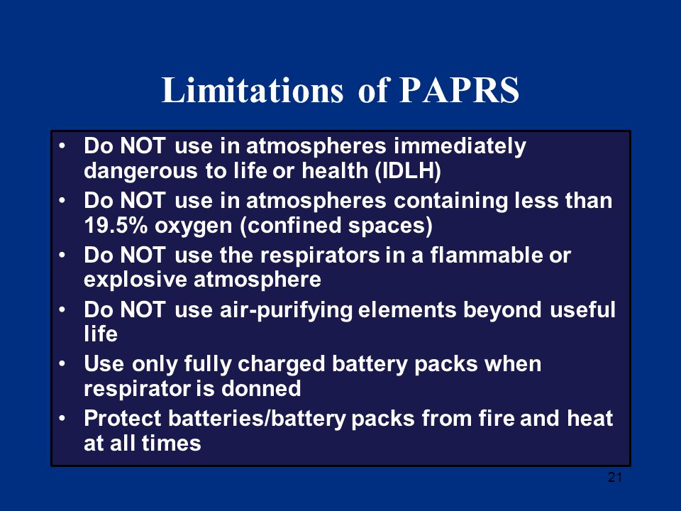 21 Limitations of PAPRS Do NOT use in atmospheres immediately dangerous to life or health (IDLH) Do NOT use in atmospheres containing less than 19.5% oxygen (confined spaces) Do NOT use the respirators in a flammable or explosive atmosphere Do NOT use air-purifying elements beyond useful life Use only fully charged battery packs when respirator is donned Protect batteries/battery packs from fire and heat at all times