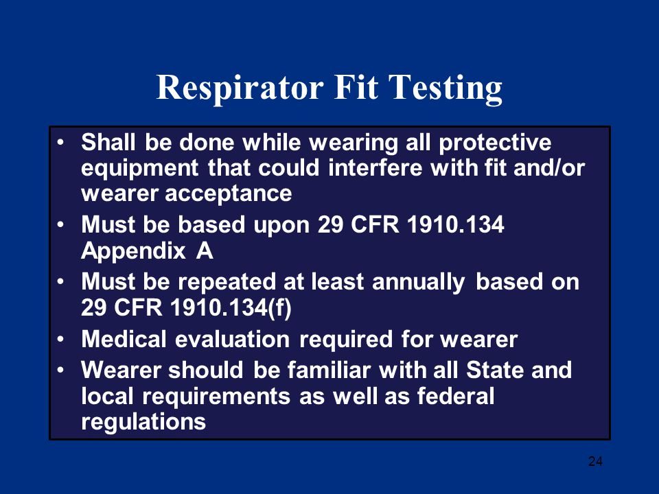 24 Respirator Fit Testing Shall be done while wearing all protective equipment that could interfere with fit and/or wearer acceptance Must be based upon 29 CFR 1910.134 Appendix A Must be repeated at least annually based on 29 CFR 1910.134(f) Medical evaluation required for wearer Wearer should be familiar with all State and local requirements as well as federal regulations