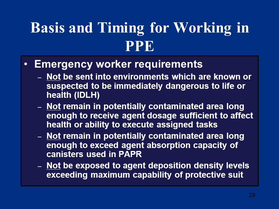 29 Basis and Timing for Working in PPE Emergency worker requirements – Not be sent into environments which are known or suspected to be immediately dangerous to life or health (IDLH) – Not remain in potentially contaminated area long enough to receive agent dosage sufficient to affect health or ability to execute assigned tasks – Not remain in potentially contaminated area long enough to exceed agent absorption capacity of canisters used in PAPR – Not be exposed to agent deposition density levels exceeding maximum capability of protective suit