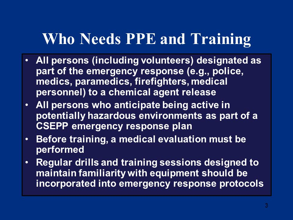 3 Who Needs PPE and Training All persons (including volunteers) designated as part of the emergency response (e.g., police, medics, paramedics, firefighters, medical personnel) to a chemical agent release All persons who anticipate being active in potentially hazardous environments as part of a CSEPP emergency response plan Before training, a medical evaluation must be performed Regular drills and training sessions designed to maintain familiarity with equipment should be incorporated into emergency response protocols