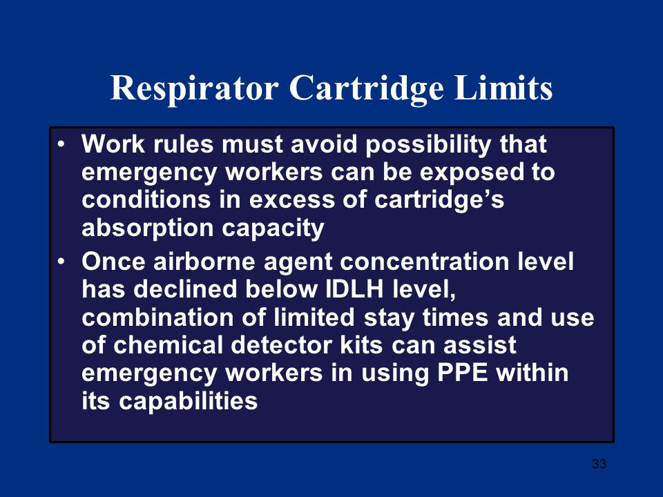 33 Respirator Cartridge Limits Work rules must avoid possibility that emergency workers can be exposed to conditions in excess of cartridge's absorption capacity Once airborne agent concentration level has declined below IDLH level, combination of limited stay times and use of chemical detector kits can assist emergency workers in using PPE within its capabilities