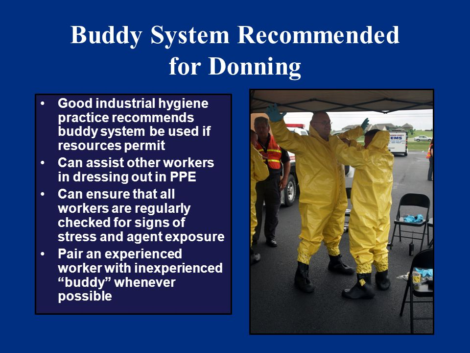 42 Buddy System Recommended for Donning Good industrial hygiene practice recommends buddy system be used if resources permit Can assist other workers in dressing out in PPE Can ensure that all workers are regularly checked for signs of stress and agent exposure Pair an experienced worker with inexperienced buddy whenever possible
