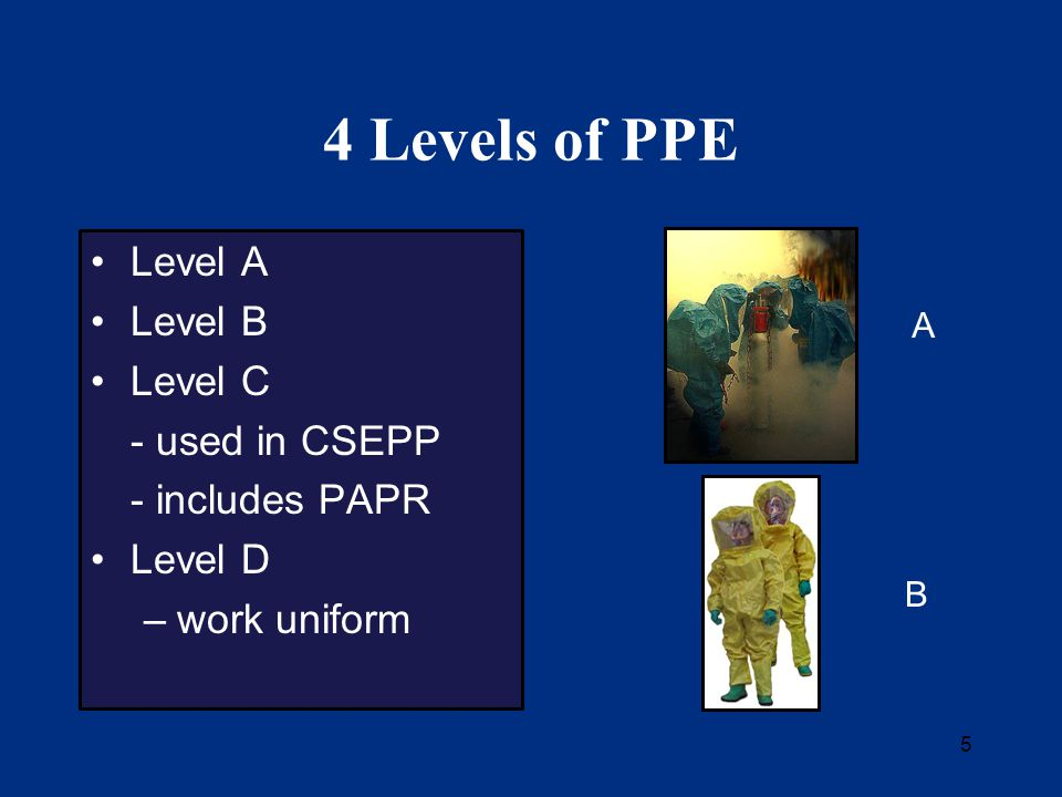 5 4 Levels of PPE Level A Level B Level C - used in CSEPP - includes PAPR Level D –work uniform A B