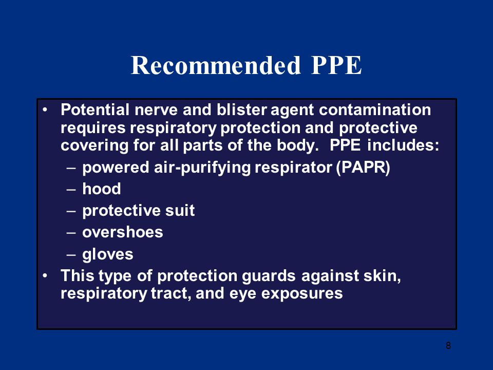 8 Recommended PPE Potential nerve and blister agent contamination requires respiratory protection and protective covering for all parts of the body.