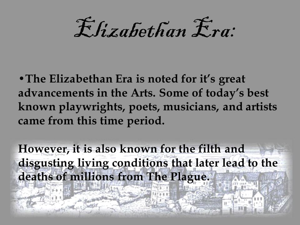 Elizabethan Era: The Elizabethan Era is noted for it's great advancements in the Arts. Some of today's best known playwrights, poets, musicians, and a