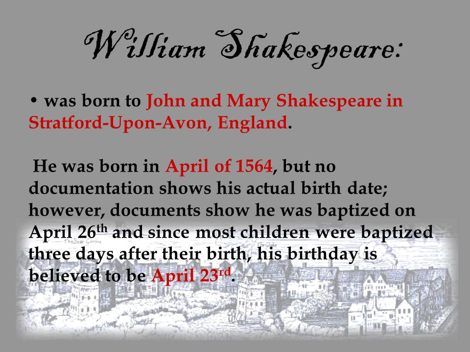 William Shakespeare: was born to John and Mary Shakespeare in Stratford-Upon-Avon, England. He was born in April of 1564, but no documentation shows h