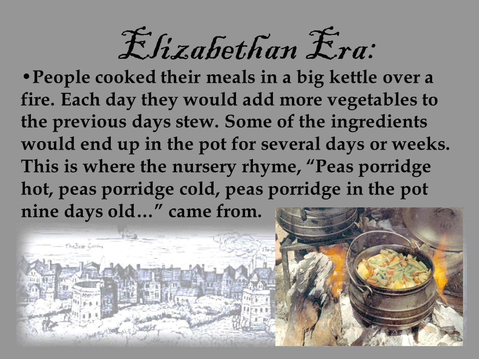 Elizabethan Era: People cooked their meals in a big kettle over a fire. Each day they would add more vegetables to the previous days stew. Some of the