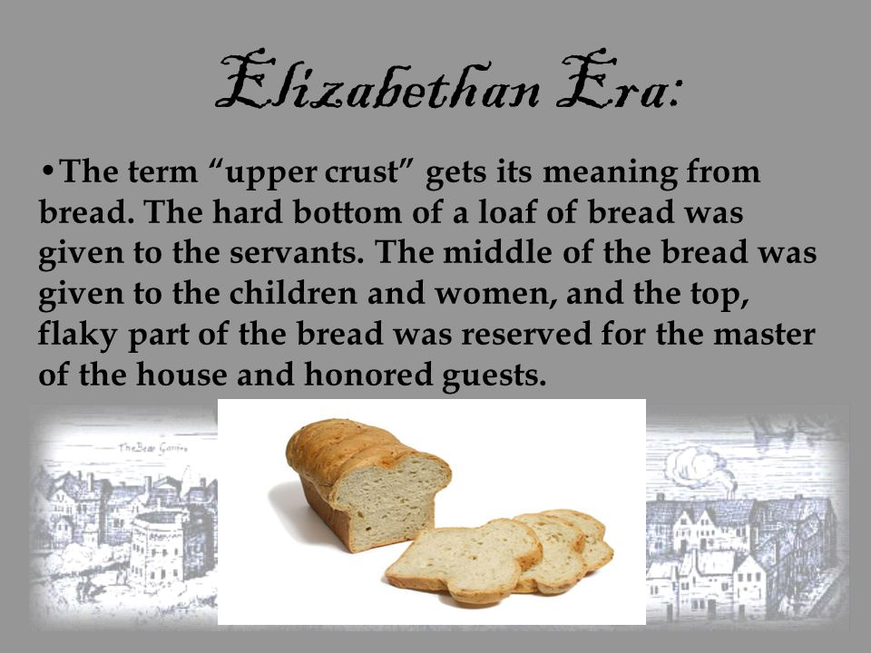 "Elizabethan Era: The term ""upper crust"" gets its meaning from bread. The hard bottom of a loaf of bread was given to the servants. The middle of the b"