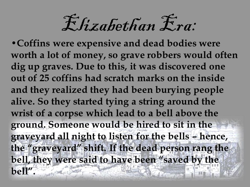 Elizabethan Era: Coffins were expensive and dead bodies were worth a lot of money, so grave robbers would often dig up graves. Due to this, it was dis
