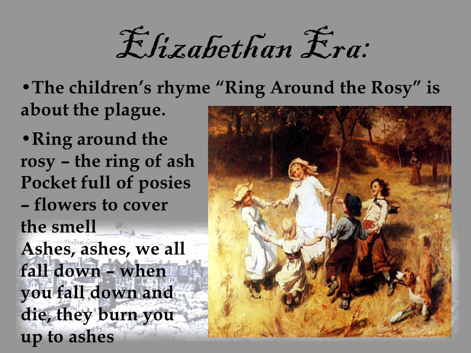 "Elizabethan Era: The children's rhyme ""Ring Around the Rosy"" is about the plague. Ring around the rosy – the ring of ash Pocket full of posies – flowe"