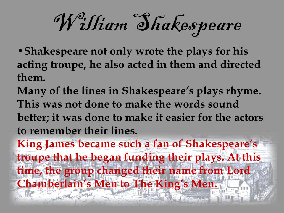 William Shakespeare Shakespeare not only wrote the plays for his acting troupe, he also acted in them and directed them. Many of the lines in Shakespe