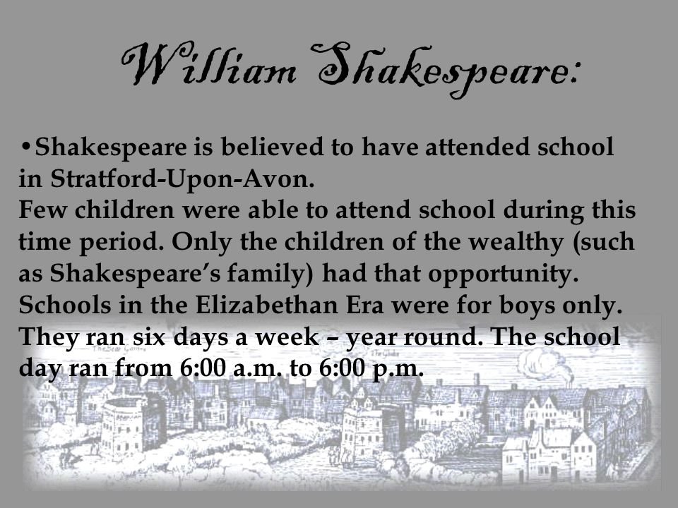 William Shakespeare: Shakespeare is believed to have attended school in Stratford-Upon-Avon. Few children were able to attend school during this time