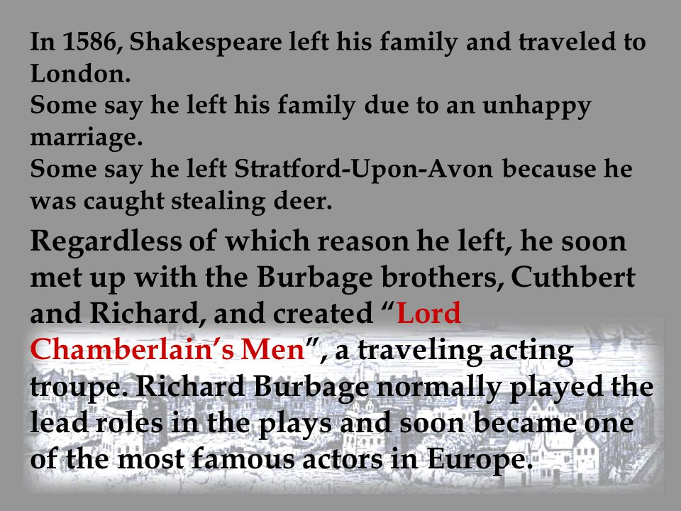 In 1586, Shakespeare left his family and traveled to London. Some say he left his family due to an unhappy marriage. Some say he left Stratford-Upon-A
