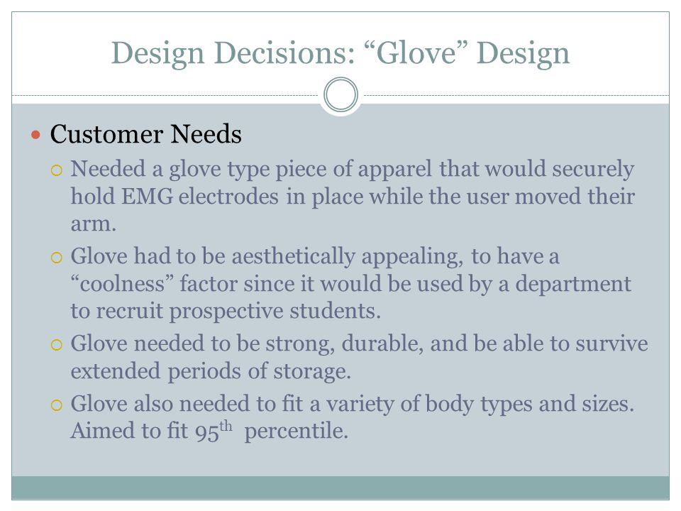 Design Decisions: Glove Design Customer Needs  Needed a glove type piece of apparel that would securely hold EMG electrodes in place while the user moved their arm.