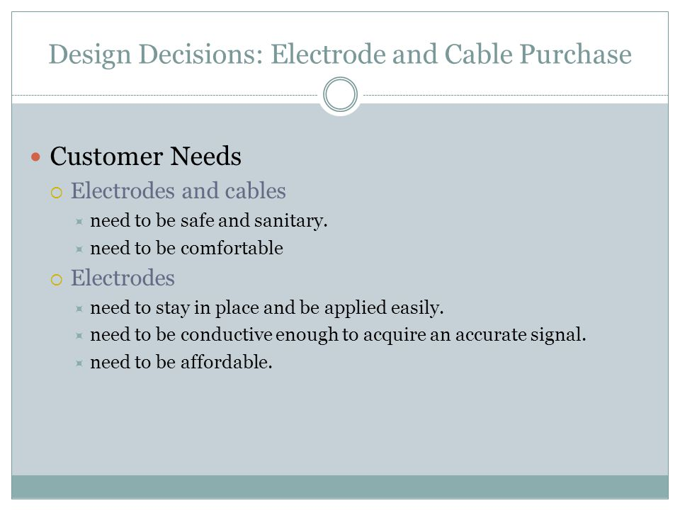 Design Decisions: Electrode and Cable Purchase Customer Needs  Electrodes and cables  need to be safe and sanitary.