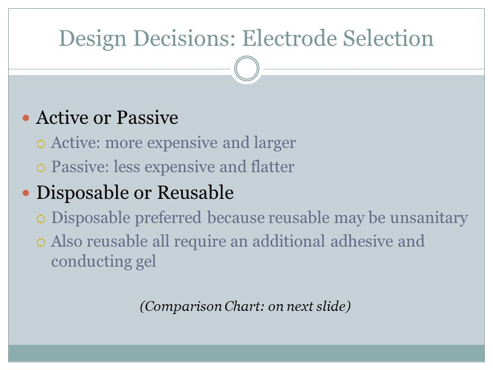 Design Decisions: Electrode Selection Active or Passive  Active: more expensive and larger  Passive: less expensive and flatter Disposable or Reusable  Disposable preferred because reusable may be unsanitary  Also reusable all require an additional adhesive and conducting gel (Comparison Chart: on next slide)