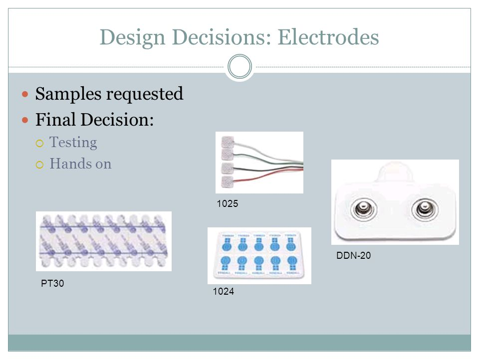 Design Decisions: Electrodes Samples requested Final Decision:  Testing  Hands on 1024 1025 PT30 DDN-20