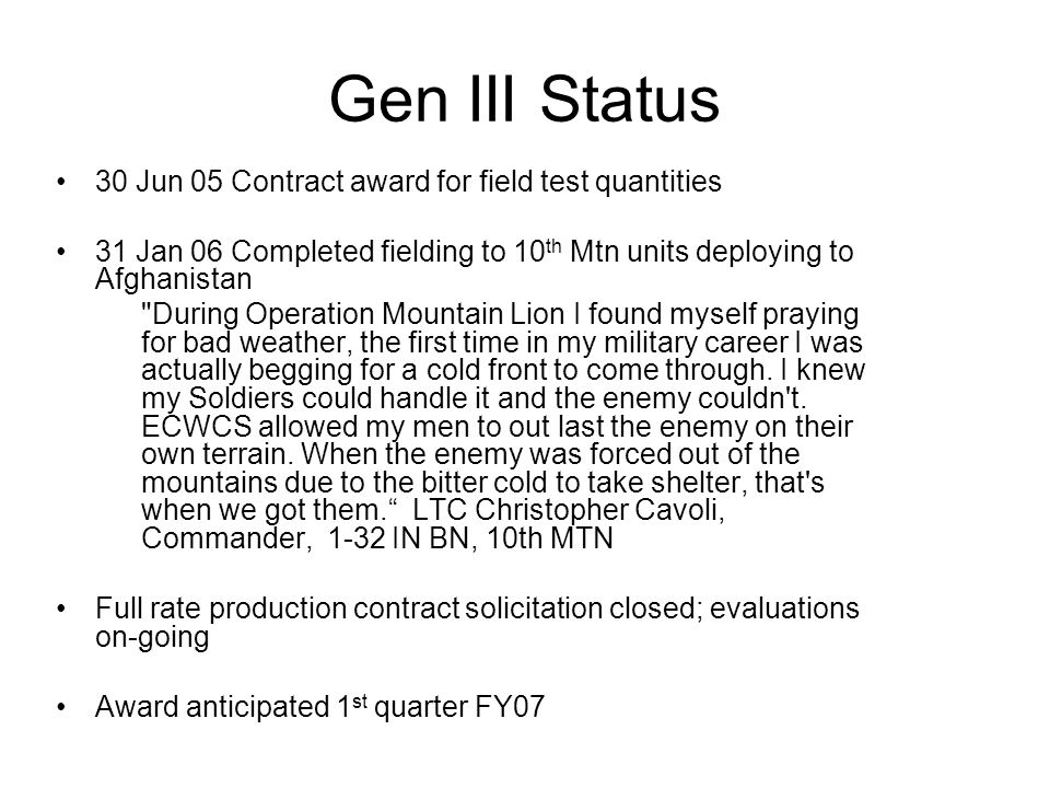 Gen III Status 30 Jun 05 Contract award for field test quantities 31 Jan 06 Completed fielding to 10 th Mtn units deploying to Afghanistan