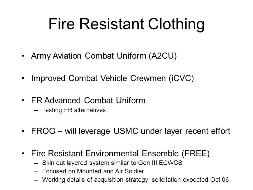 Army Aviation Combat Uniform (A2CU) Improved Combat Vehicle Crewmen (iCVC) FR Advanced Combat Uniform –Testing FR alternatives FROG – will leverage US