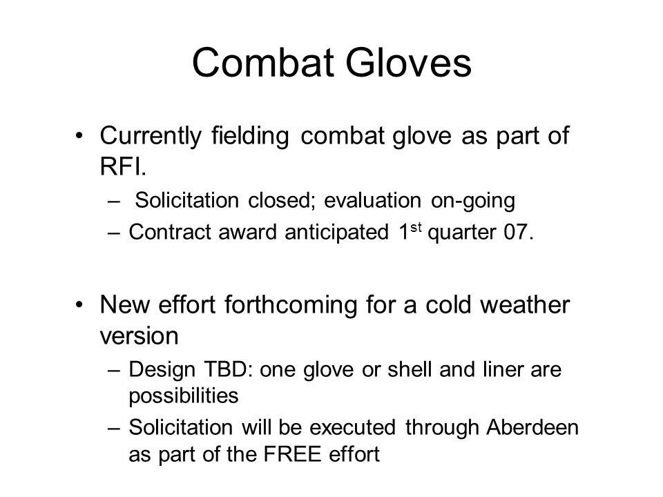 Combat Gloves Currently fielding combat glove as part of RFI. – Solicitation closed; evaluation on-going –Contract award anticipated 1 st quarter 07.