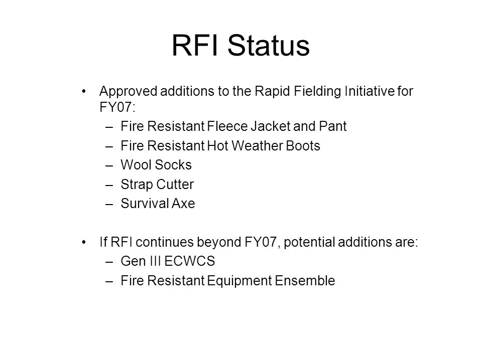 RFI Status Approved additions to the Rapid Fielding Initiative for FY07: –Fire Resistant Fleece Jacket and Pant –Fire Resistant Hot Weather Boots –Woo