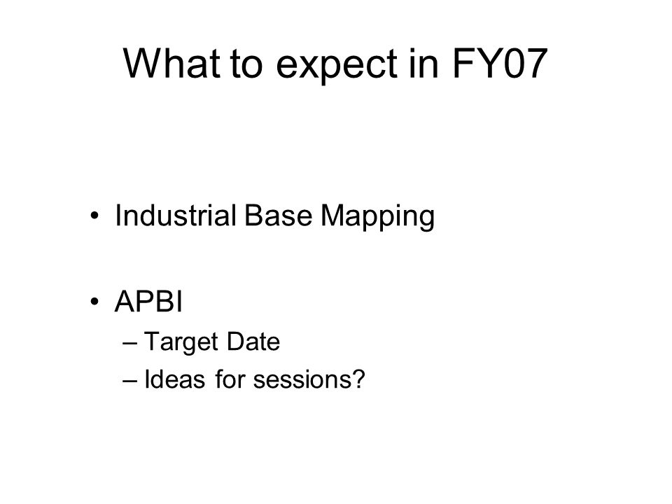 What to expect in FY07 Industrial Base Mapping APBI –Target Date –Ideas for sessions?